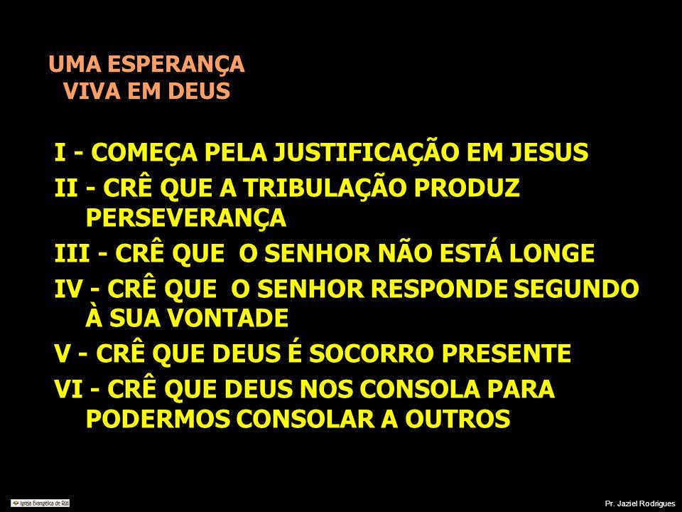 UMA ESPERANÇA VIVA EM DEUS I - COMEÇA PELA JUSTIFICAÇÃO EM JESUS II - CRÊ QUE A TRIBULAÇÃO PRODUZ PERSEVERANÇA III - CRÊ QUE O SENHOR NÃO ESTÁ LONGE I