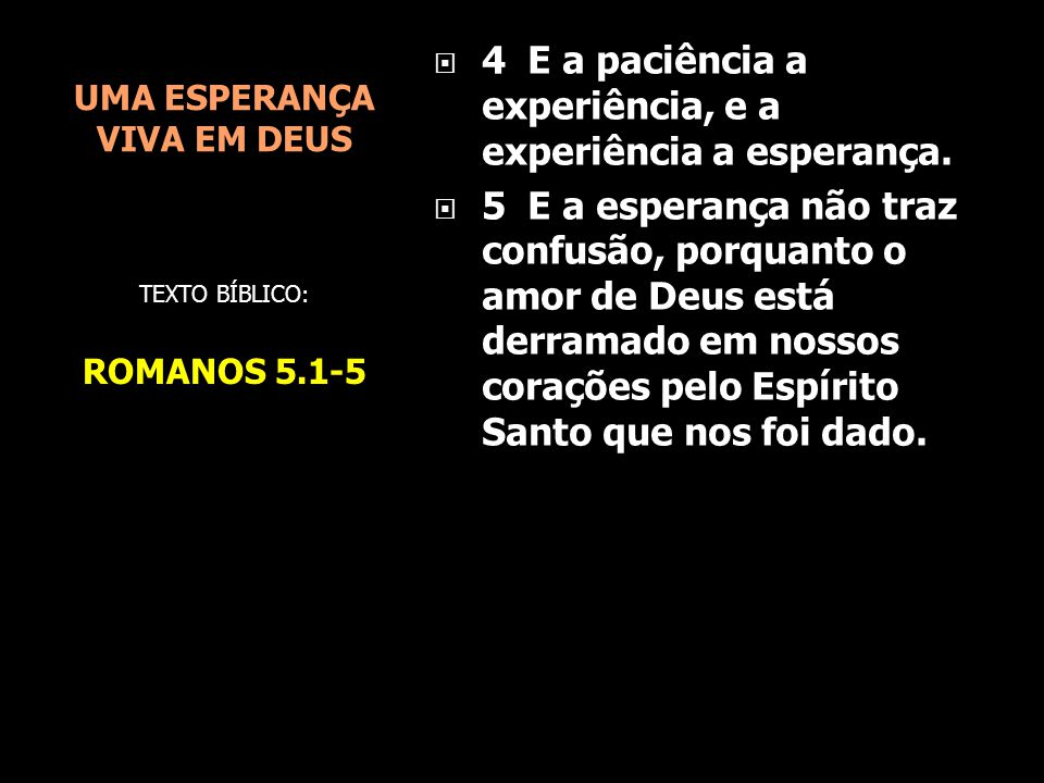 UMA ESPERANÇA VIVA EM DEUS  4 E a paciência a experiência, e a experiência a esperança.  5 E a esperança não traz confusão, porquanto o amor de Deus