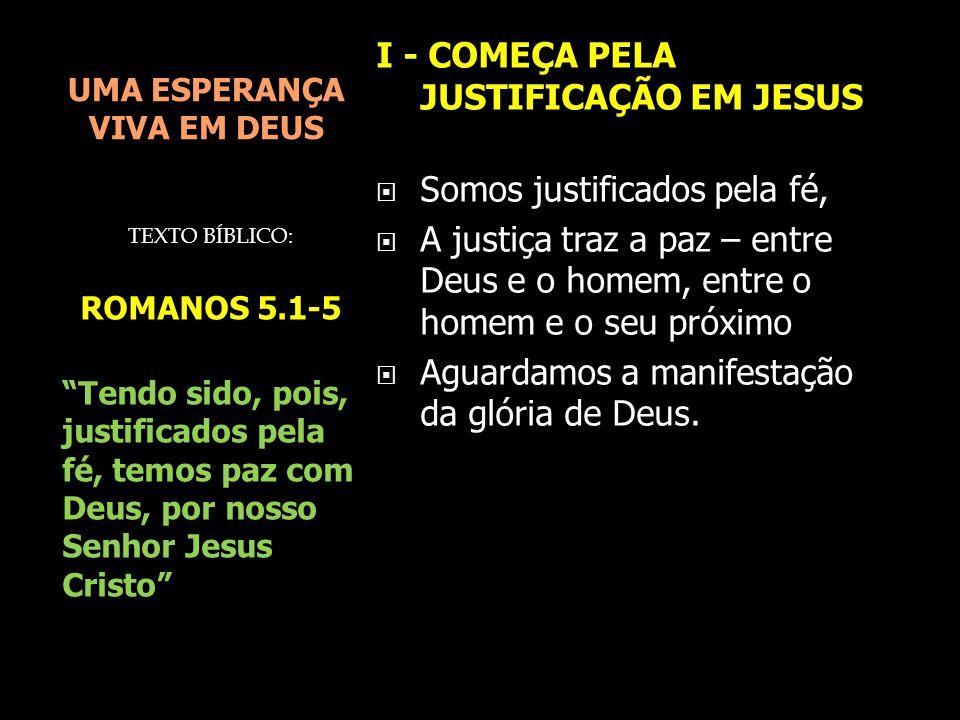 UMA ESPERANÇA VIVA EM DEUS I - COMEÇA PELA JUSTIFICAÇÃO EM JESUS  Somos justificados pela fé,  A justiça traz a paz – entre Deus e o homem, entre o