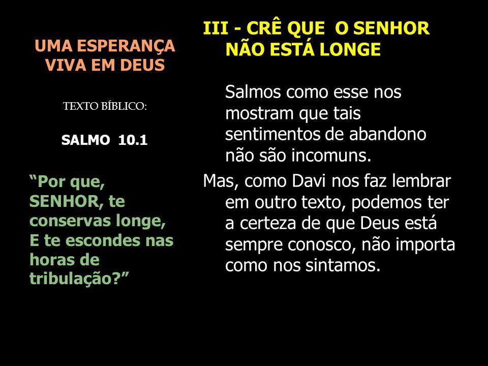 UMA ESPERANÇA VIVA EM DEUS III - CRÊ QUE O SENHOR NÃO ESTÁ LONGE Salmos como esse nos mostram que tais sentimentos de abandono não são incomuns. Mas,
