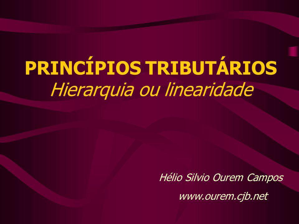 PRINCÍPIOS TRIBUTÁRIOS Hierarquia ou linearidade Hélio Silvio Ourem Campos www.ourem.cjb.net