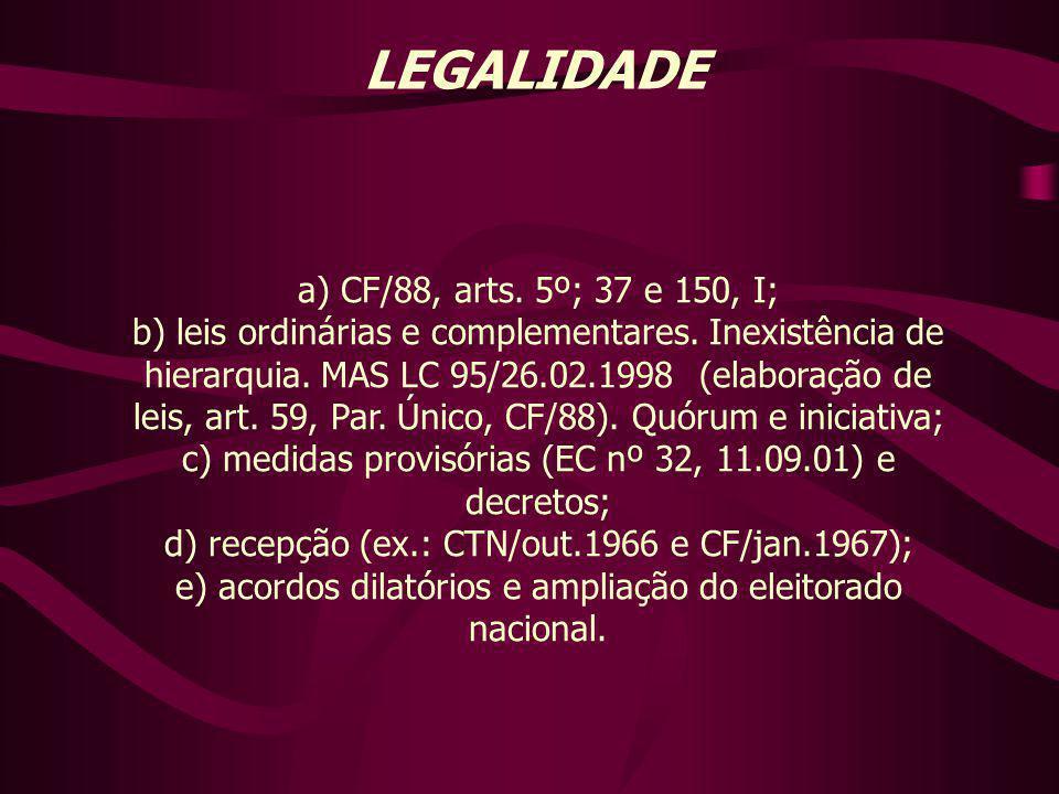 LEGALIDADE a) CF/88, arts. 5º; 37 e 150, I; b) leis ordinárias e complementares. Inexistência de hierarquia. MAS LC 95/26.02.1998 (elaboração de leis,