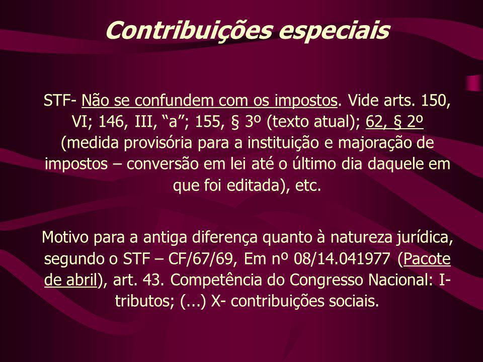 """Contribuições especiais STF- Não se confundem com os impostos. Vide arts. 150, VI; 146, III, """"a""""; 155, § 3º (texto atual); 62, § 2º (medida provisória"""