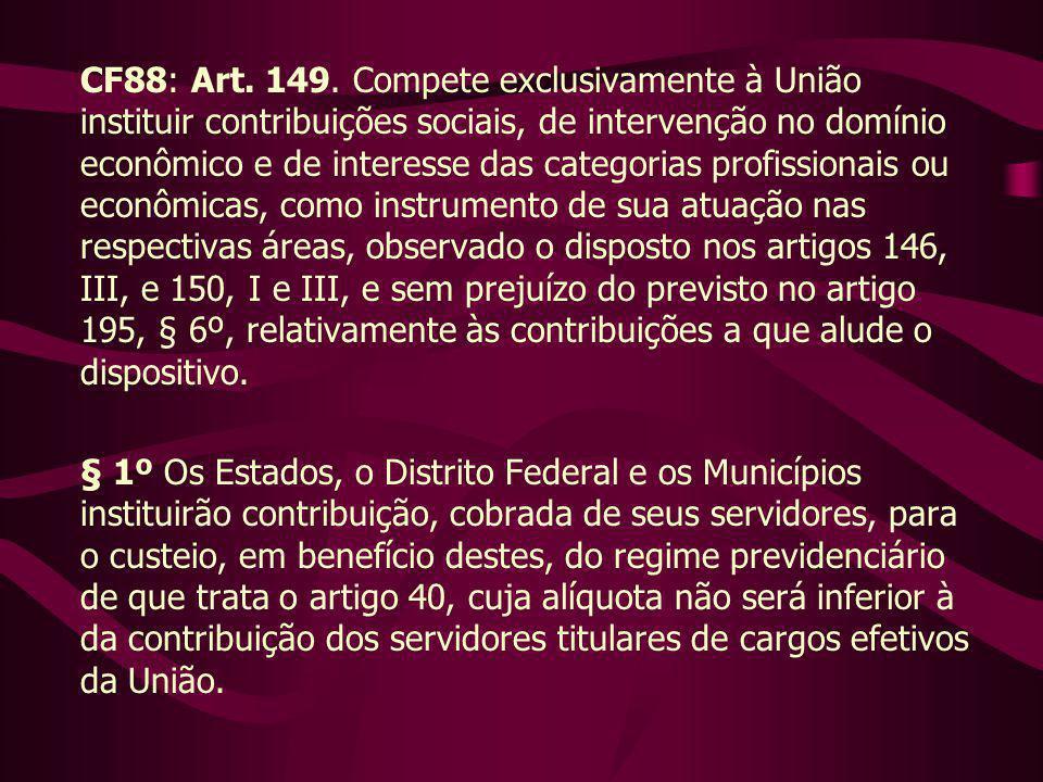 CF88: Art. 149. Compete exclusivamente à União instituir contribuições sociais, de intervenção no domínio econômico e de interesse das categorias prof
