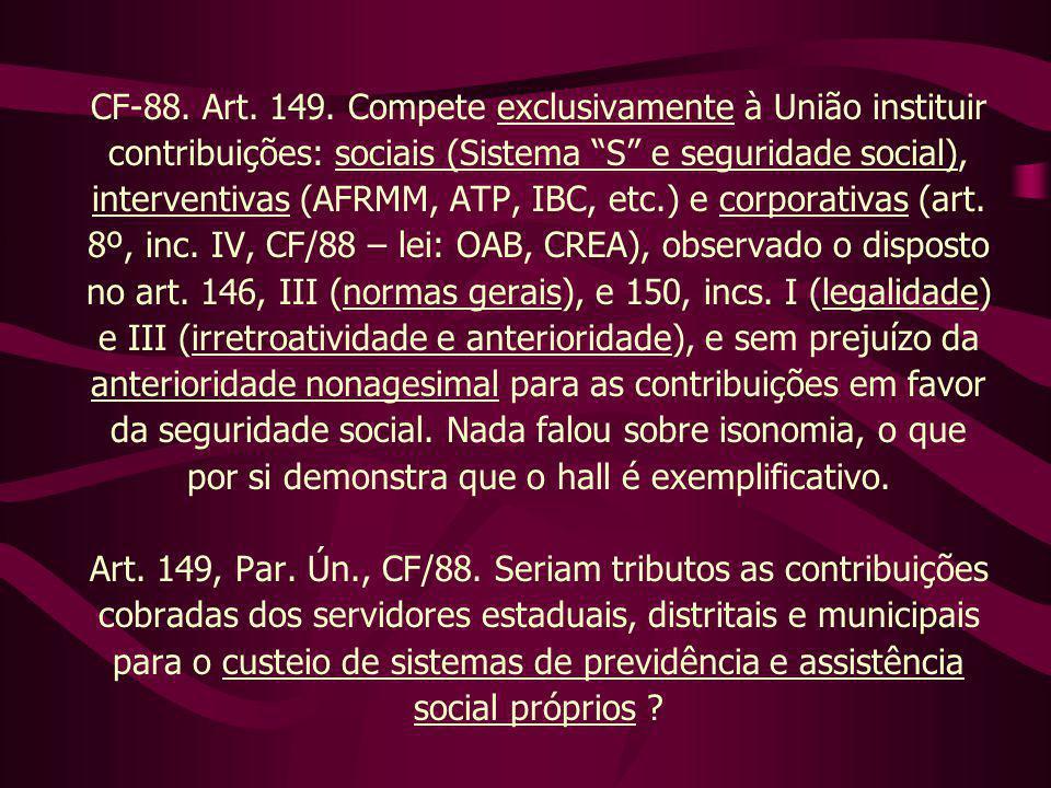"""CF-88. Art. 149. Compete exclusivamente à União instituir contribuições: sociais (Sistema """"S"""" e seguridade social), interventivas (AFRMM, ATP, IBC, et"""