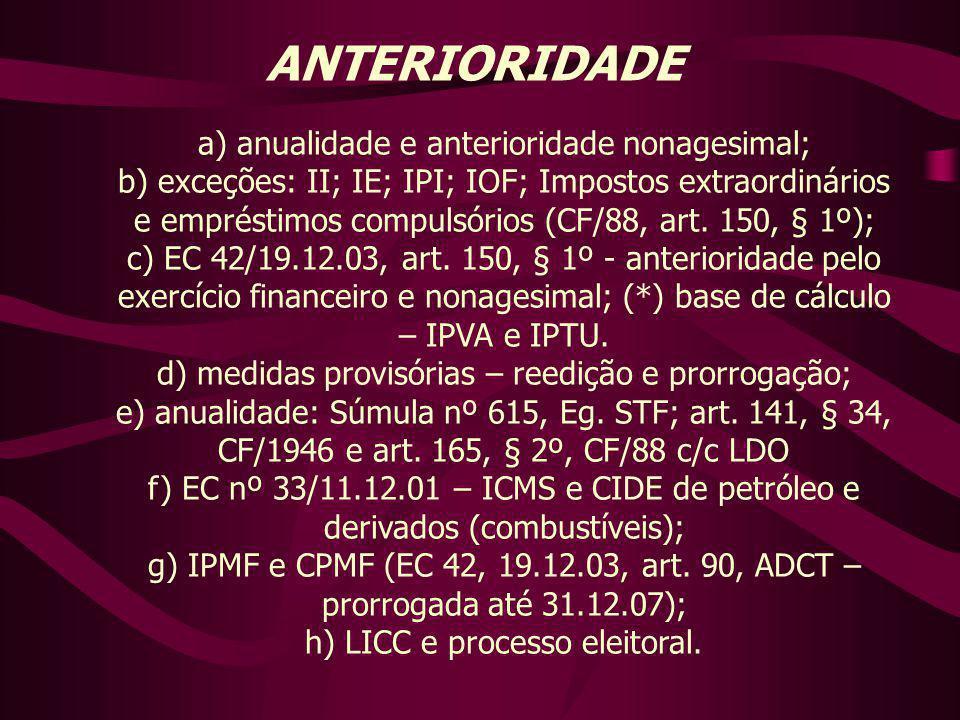 ANTERIORIDADE a) anualidade e anterioridade nonagesimal; b) exceções: II; IE; IPI; IOF; Impostos extraordinários e empréstimos compulsórios (CF/88, ar