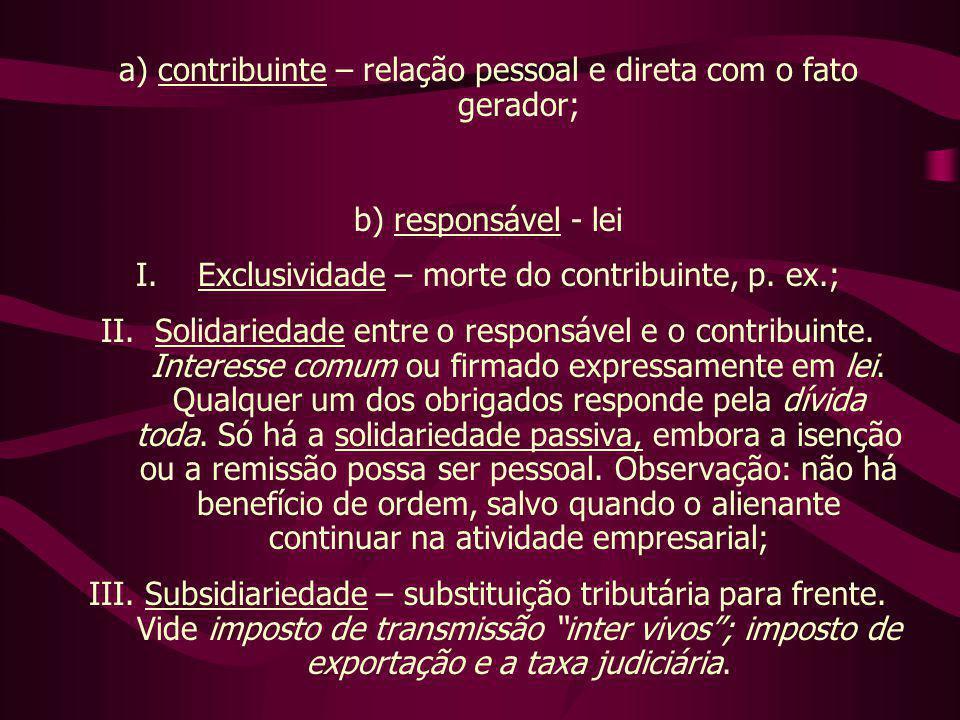 a) contribuinte – relação pessoal e direta com o fato gerador; b) responsável - lei I. Exclusividade – morte do contribuinte, p. ex.; II. Solidariedad