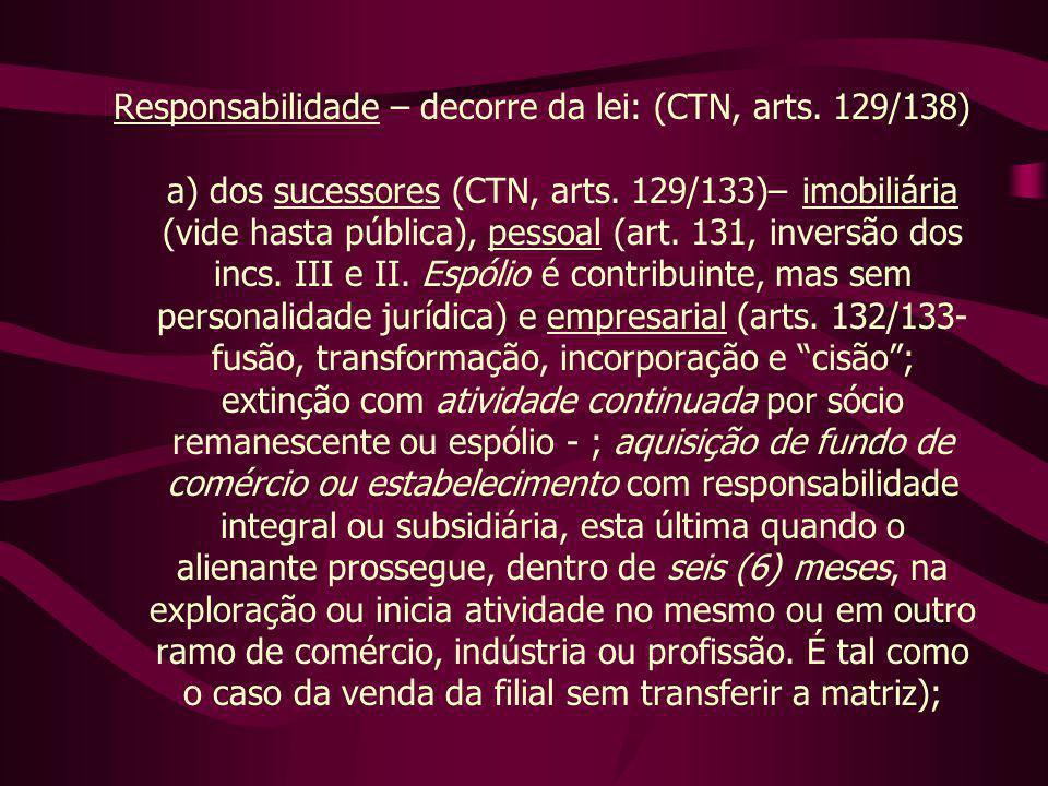 Responsabilidade – decorre da lei: (CTN, arts. 129/138) a) dos sucessores (CTN, arts. 129/133)– imobiliária (vide hasta pública), pessoal (art. 131, i