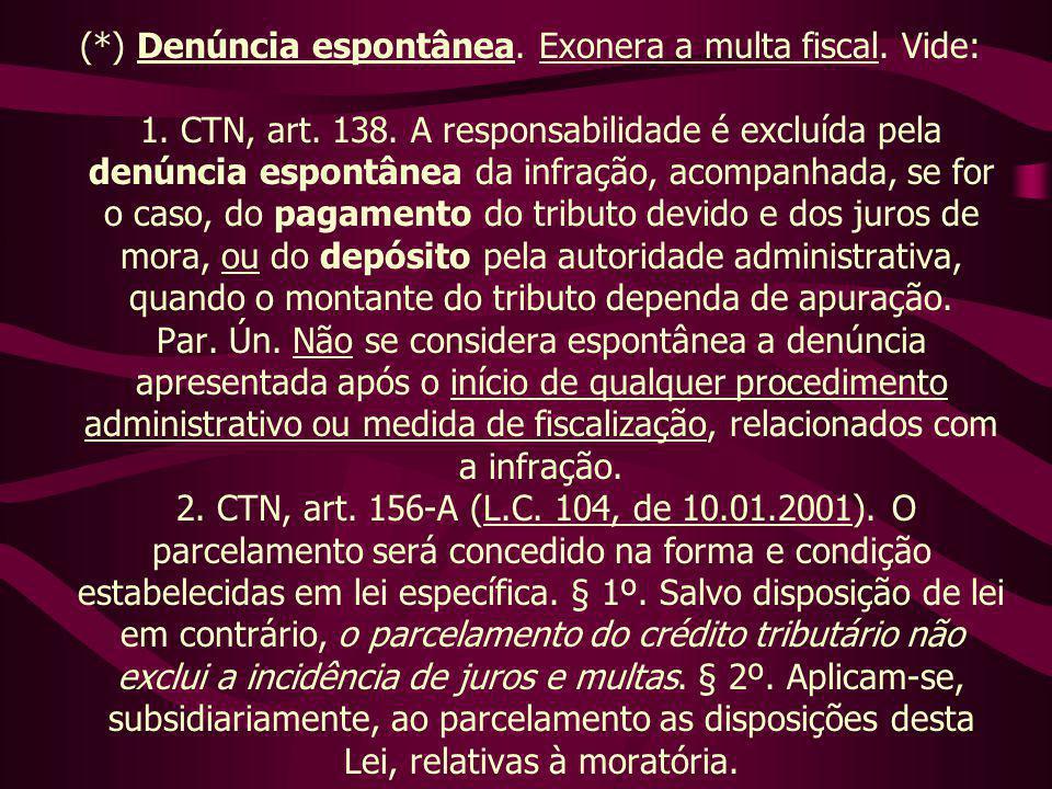 (*) Denúncia espontânea. Exonera a multa fiscal. Vide: 1. CTN, art. 138. A responsabilidade é excluída pela denúncia espontânea da infração, acompanha