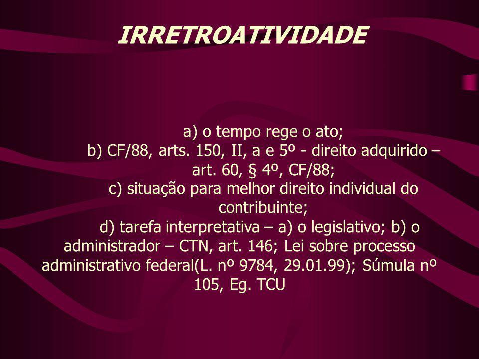 IRRETROATIVIDADE a) o tempo rege o ato; b) CF/88, arts. 150, II, a e 5º - direito adquirido – art. 60, § 4º, CF/88; c) situação para melhor direito in