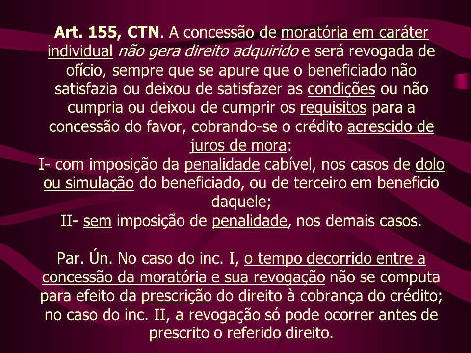 Art. 155, CTN. A concessão de moratória em caráter individual não gera direito adquirido e será revogada de ofício, sempre que se apure que o benefici