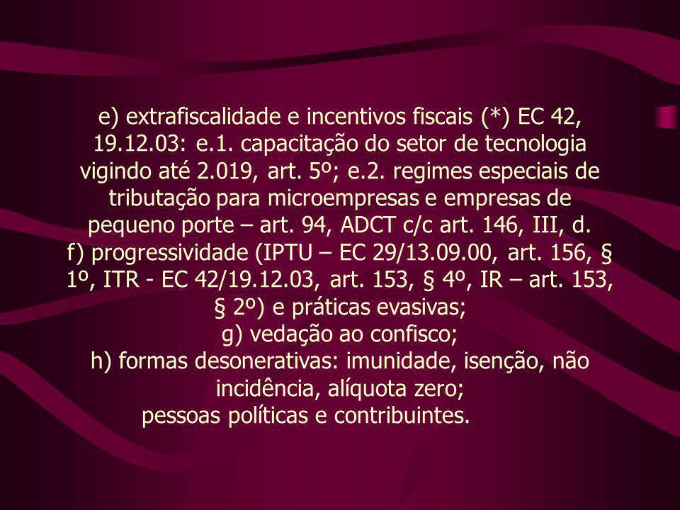 e) extrafiscalidade e incentivos fiscais (*) EC 42, 19.12.03: e.1. capacitação do setor de tecnologia vigindo até 2.019, art. 5º; e.2. regimes especia