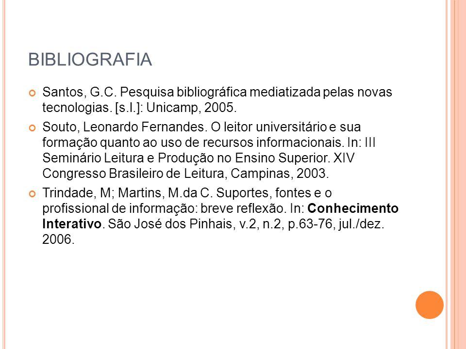 BIBLIOGRAFIA Santos, G.C. Pesquisa bibliográfica mediatizada pelas novas tecnologias. [s.l.]: Unicamp, 2005. Souto, Leonardo Fernandes. O leitor unive