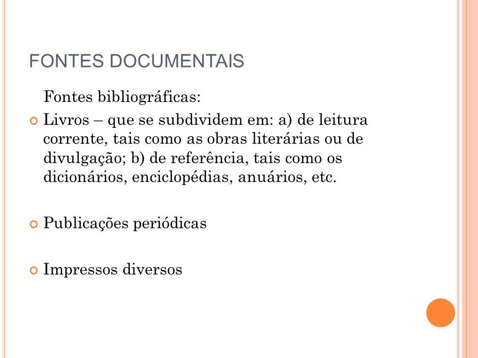 FONTES DOCUMENTAIS Fontes bibliográficas: Livros – que se subdividem em: a) de leitura corrente, tais como as obras literárias ou de divulgação; b) de