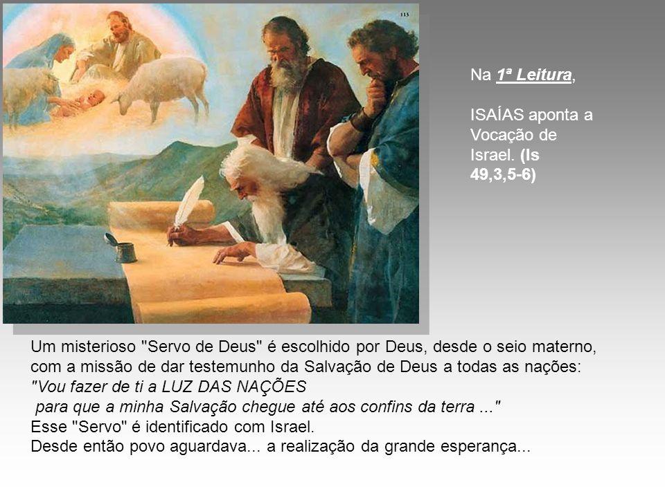 Um misterioso Servo de Deus é escolhido por Deus, desde o seio materno, com a missão de dar testemunho da Salvação de Deus a todas as nações: Vou fazer de ti a LUZ DAS NAÇÕES para que a minha Salvação chegue até aos confins da terra... Esse Servo é identificado com Israel.
