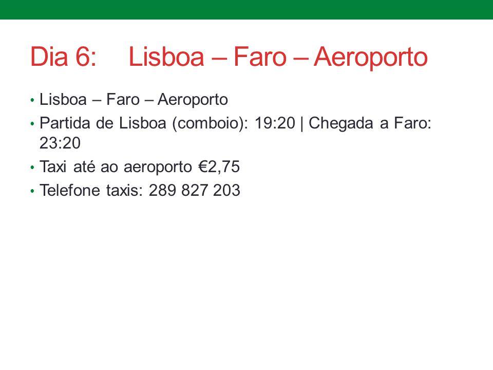 Dia 6:Lisboa – Faro – Aeroporto Lisboa – Faro – Aeroporto Partida de Lisboa (comboio): 19:20 | Chegada a Faro: 23:20 Taxi até ao aeroporto €2,75 Telef
