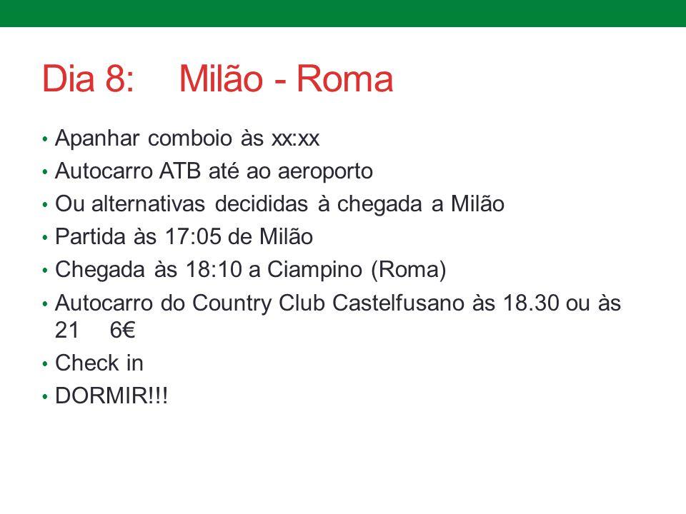 Dia 8:Milão - Roma Apanhar comboio às xx:xx Autocarro ATB até ao aeroporto Ou alternativas decididas à chegada a Milão Partida às 17:05 de Milão Chega
