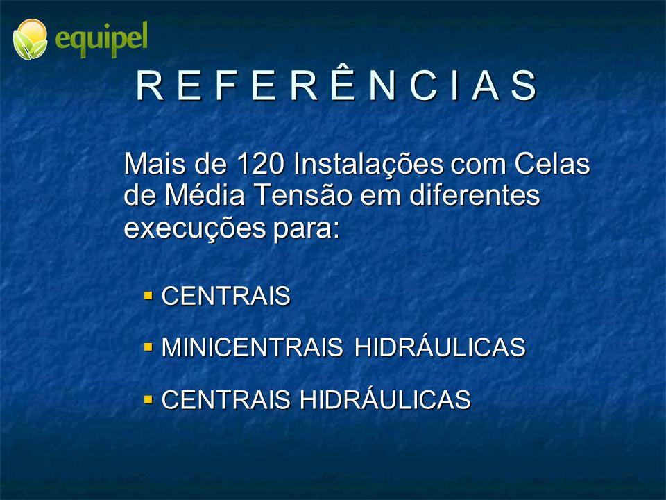 R E F E R Ê N C I A S Mais de 120 Instalações com Celas de Média Tensão em diferentes execuções para:  MINICENTRAIS HIDRÁULICAS  CENTRAIS HIDRÁULICA