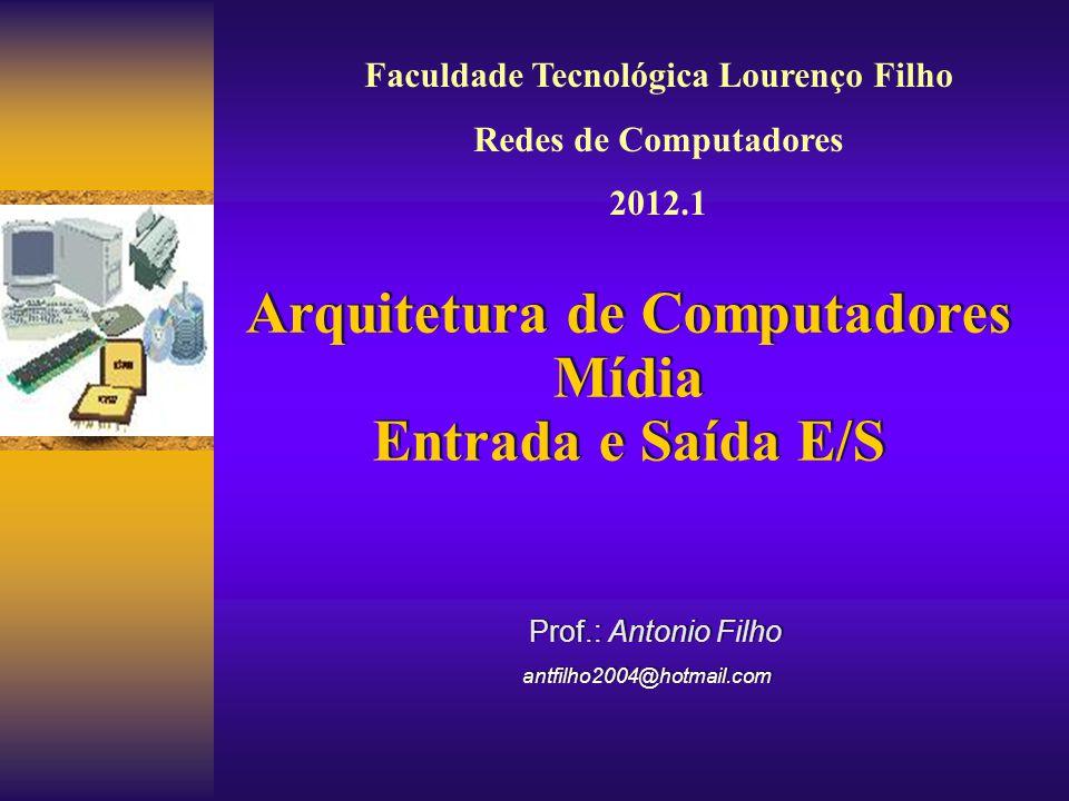 Prof.: Antonio Filho antfilho2004@hotmail.com Prof.: Antonio Filho antfilho2004@hotmail.com Arquitetura de Computadores Mídia Entrada e Saída E/S Arqu