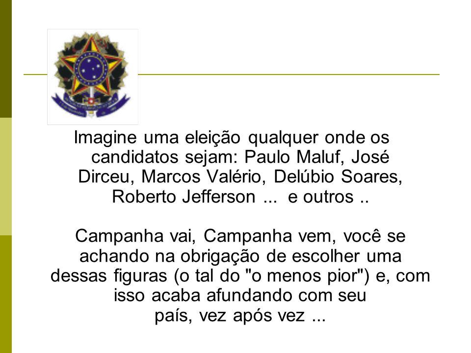 Imagine uma eleição qualquer onde os candidatos sejam: Paulo Maluf, José Dirceu, Marcos Valério, Delúbio Soares, Roberto Jefferson...