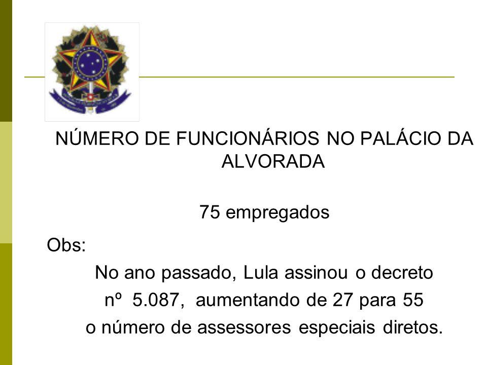 NÚMERO DE FUNCIONÁRIOS NO PALÁCIO DA ALVORADA 75 empregados Obs: No ano passado, Lula assinou o decreto nº 5.087, aumentando de 27 para 55 o número de assessores especiais diretos.