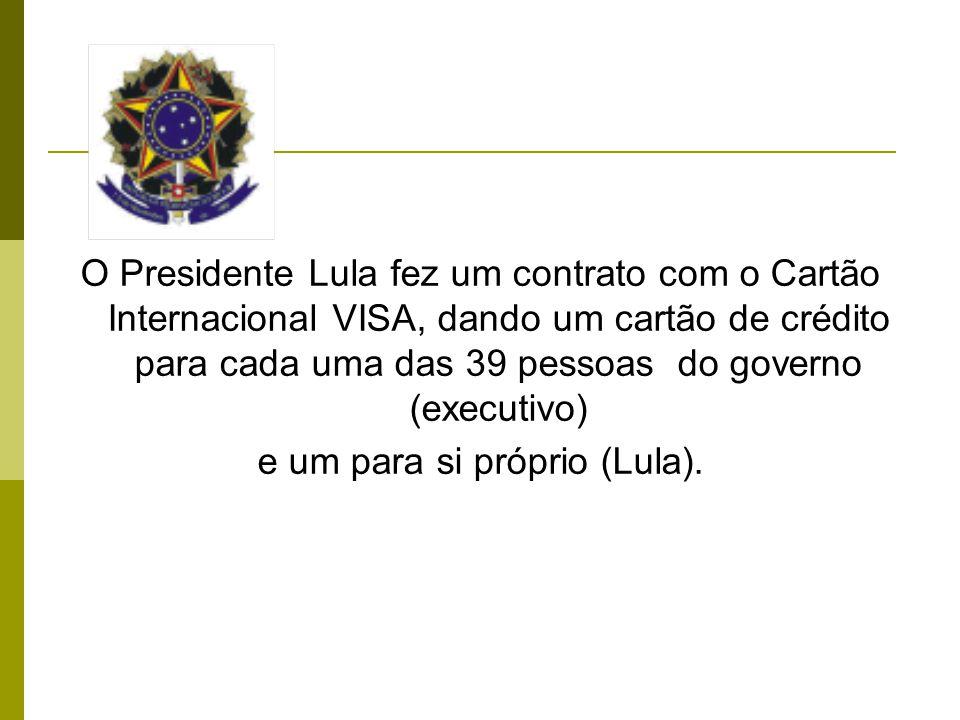 O Presidente Lula fez um contrato com o Cartão Internacional VISA, dando um cartão de crédito para cada uma das 39 pessoas do governo (executivo) e um para si próprio (Lula).