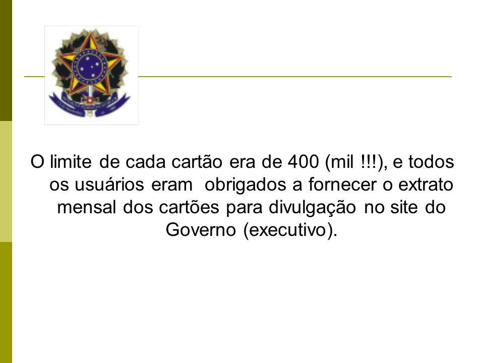 O limite de cada cartão era de 400 (mil !!!), e todos os usuários eram obrigados a fornecer o extrato mensal dos cartões para divulgação no site do Governo (executivo).