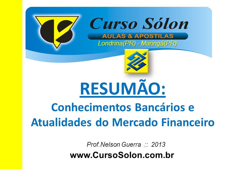 www.CursoSolon.com.br Concurso Banco do Brasil Prof.Nelson Guerra :: 2013 RESUMÃO: Conhecimentos Bancários e Atualidades do Mercado Financeiro Londrin