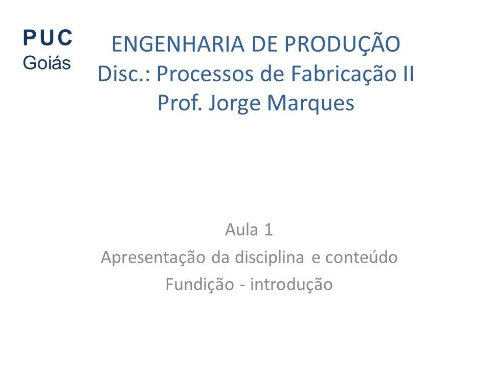 ENGENHARIA DE PRODUÇÃO Disc.: Processos de Fabricação II Prof. Jorge Marques Aula 1 Apresentação da disciplina e conteúdo Fundição - introdução PUC Go