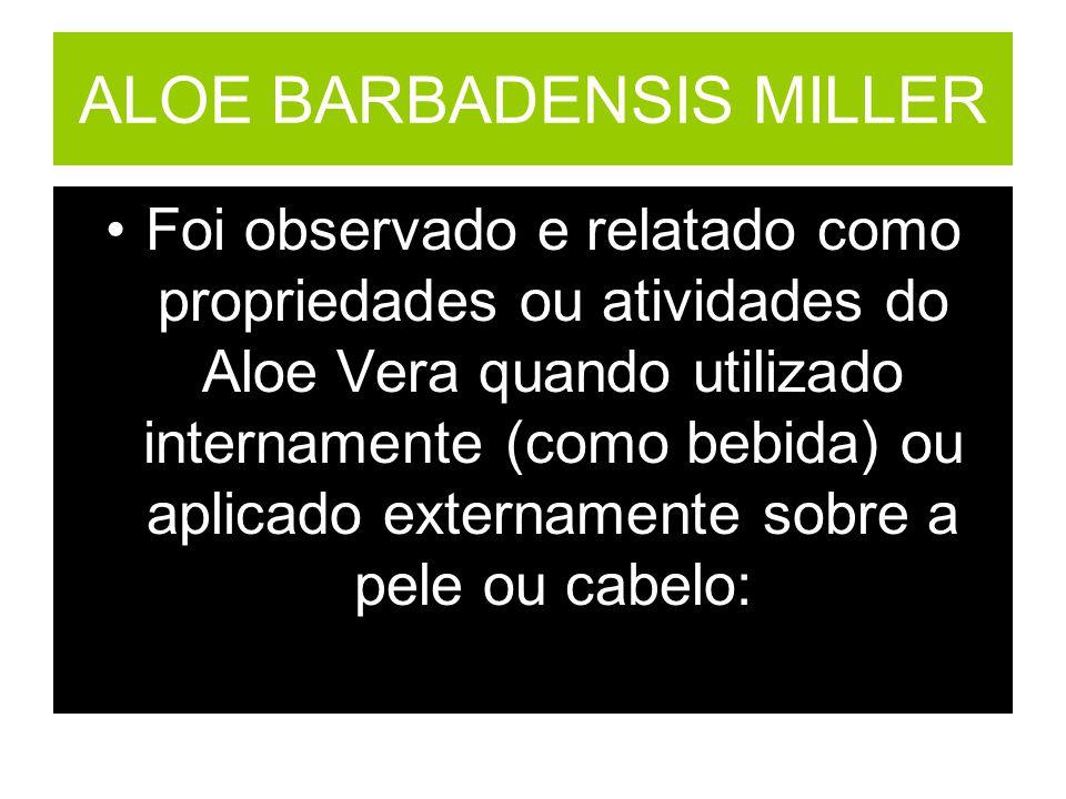 ALOE BARBADENSIS MILLER Foi observado e relatado como propriedades ou atividades do Aloe Vera quando utilizado internamente (como bebida) ou aplicado