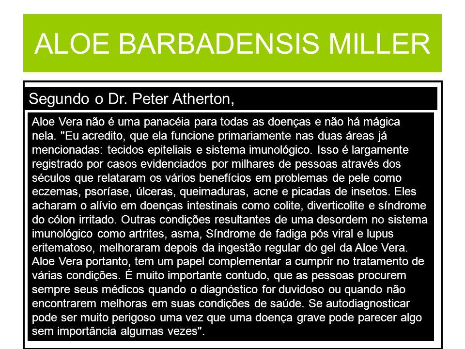 ALOE BARBADENSIS MILLER Segundo o Dr. Peter Atherton, Aloe Vera não é uma panacéia para todas as doenças e não há mágica nela.