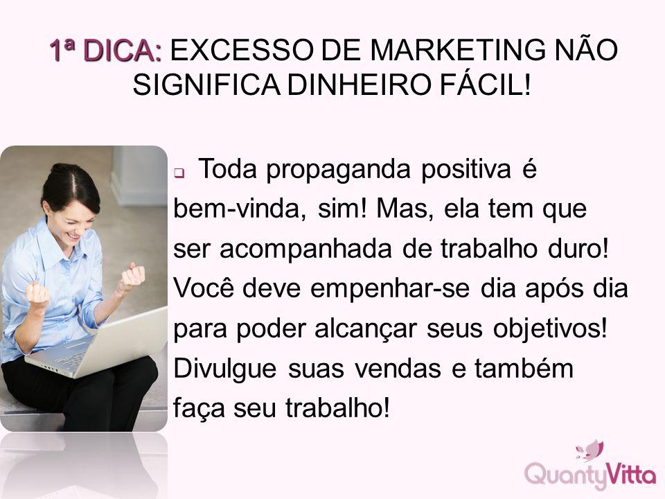 1ª DICA: EXCESSO DE MARKETING NÃO SIGNIFICA DINHEIRO FÁCIL!  Toda propaganda positiva é bem-vinda, sim! Mas, ela tem que ser acompanhada de trabalho