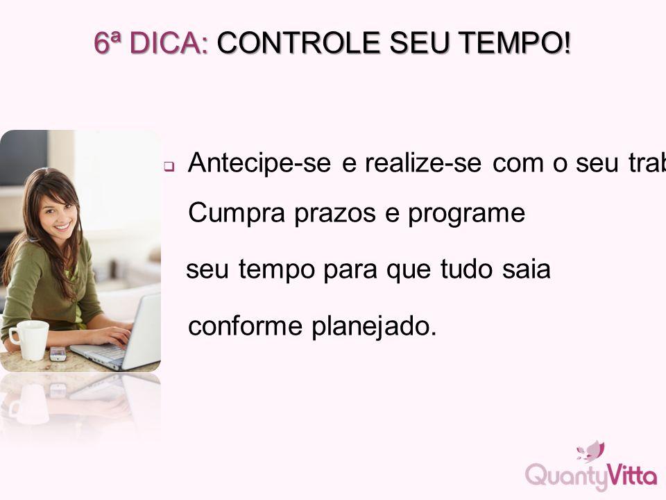 6ª DICA: CONTROLE SEU TEMPO!  Antecipe-se e realize-se com o seu trabalho. Cumpra prazos e programe seu tempo para que tudo saia conforme planejado.
