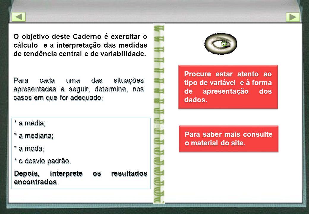 O objetivo deste Caderno é exercitar o cálculo e a interpretação das medidas de tendência central e de variabilidade. Para cada uma das situações apre
