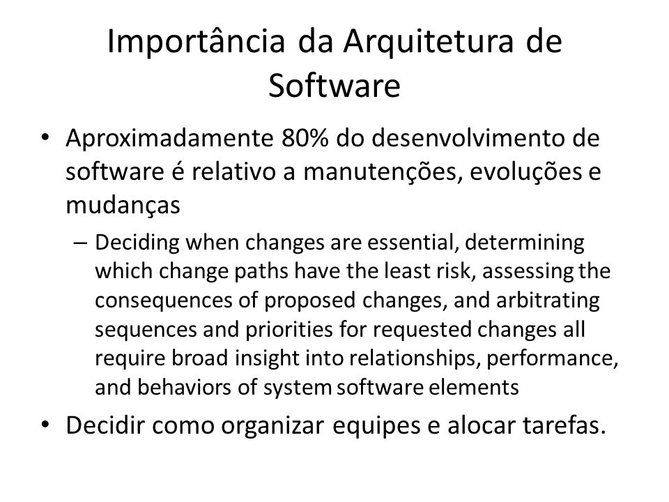 Importância da Arquitetura de Software Aproximadamente 80% do desenvolvimento de software é relativo a manutenções, evoluções e mudanças – Deciding wh