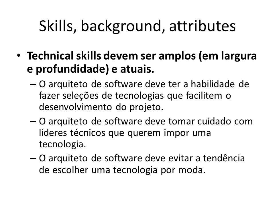Skills, background, attributes Technical skills devem ser amplos (em largura e profundidade) e atuais. – O arquiteto de software deve ter a habilidade
