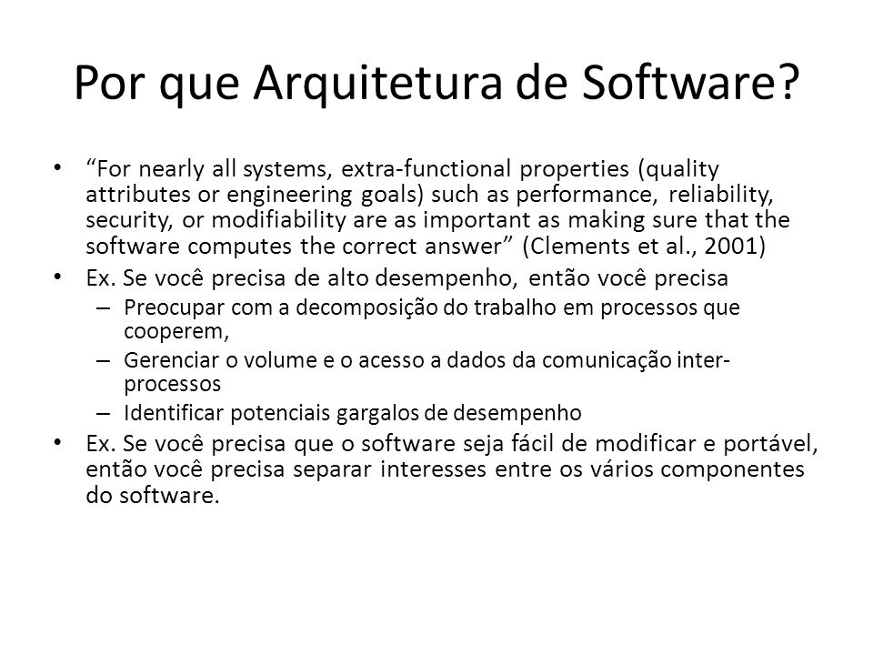 Definições de Arquitetura de Software Software architecture is the fundamental organization of a system, embodied in its components, their relationships to each other and the environment, and the principles governing its design and evolution (ANSI/IEEE, 2000) Boehm et al., 1995 – A collection of software and system components, connections, and constraints – A collection of system stakeholders need statements – Principles that demonstrates that the components, connections, and constraints define a system that, if implemented, would satisfy the collection of system stakeholders need statements
