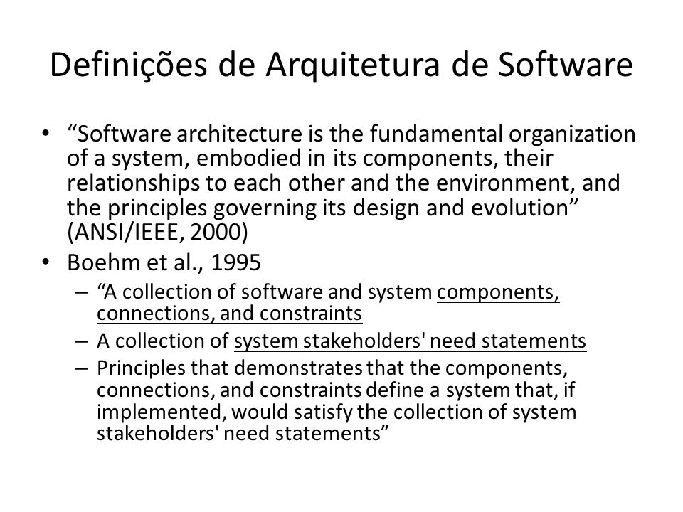 Definições de Arquitetura de Software Clements et al., 1997: The software architecture of a system is the structure or structures of the system, which comprise software components, the externally visible properties of those components, and the relationships among them Kruchten 1995: Software architecture deals with the design and implementation of the high-level structure of the software.