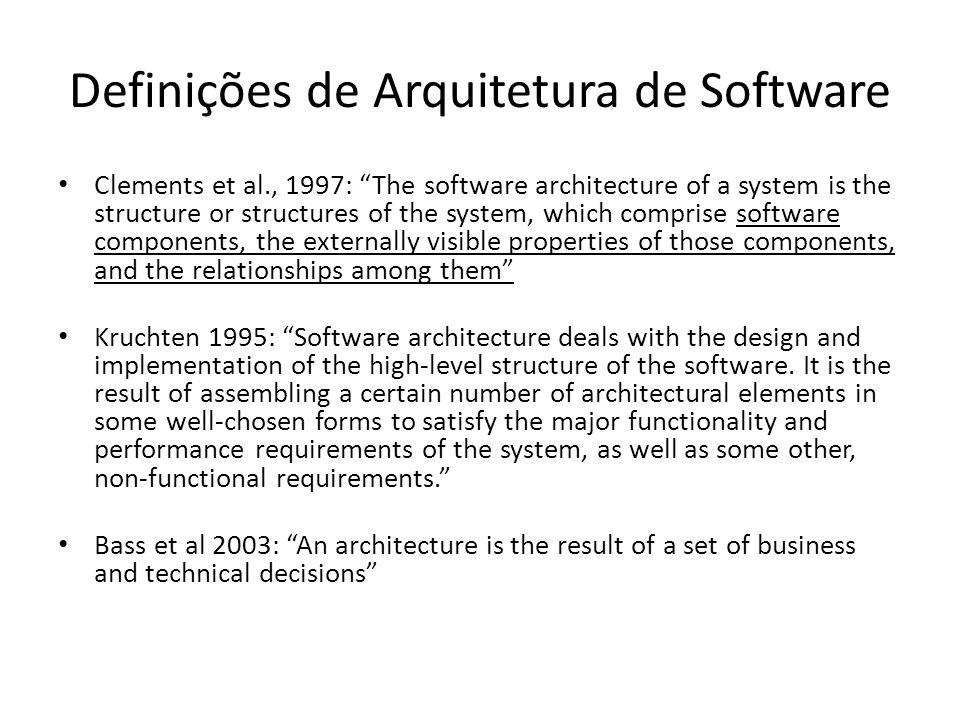 """Definições de Arquitetura de Software Clements et al., 1997: """"The software architecture of a system is the structure or structures of the system, whic"""