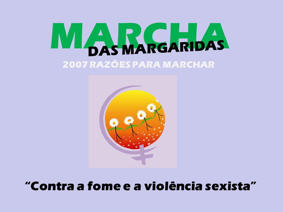 MARCHA DAS MARGARIDAS 2007 RAZÕES PARA MARCHAR Contra a fome e a violência sexista