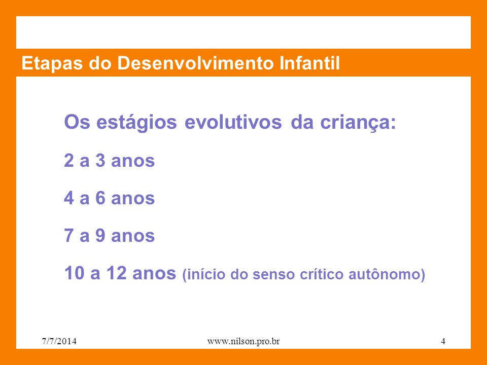 Etapas do Desenvolvimento Infantil Os estágios evolutivos da criança: 2 a 3 anos 4 a 6 anos 7 a 9 anos 10 a 12 anos (início do senso crítico autônomo) 7/7/20144www.nilson.pro.br