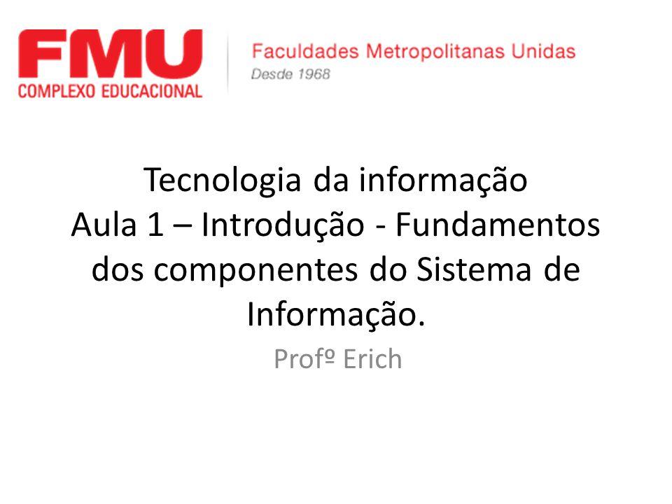 Tecnologia da informação Aula 1 – Introdução - Fundamentos dos componentes do Sistema de Informação. Profº Erich