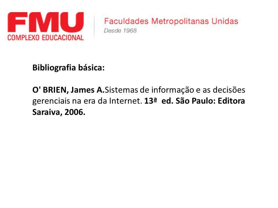 Bibliografia básica: O' BRIEN, James A.Sistemas de informação e as decisões gerenciais na era da Internet. 13ª ed. São Paulo: Editora Saraiva, 2006.