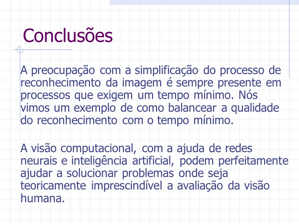 Conclusões A preocupação com a simplificação do processo de reconhecimento da imagem é sempre presente em processos que exigem um tempo mínimo. Nós vi