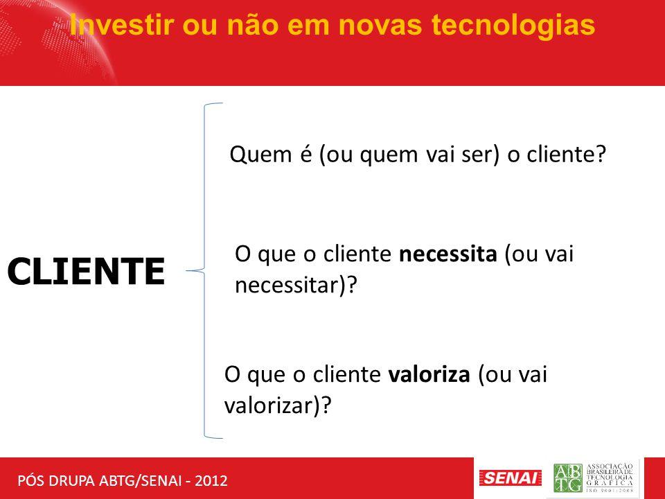 PÓS DRUPA ABTG/SENAI - 2012 Investir ou não em novas tecnologias CLIENTE Quem é (ou quem vai ser) o cliente? O que o cliente necessita (ou vai necessi