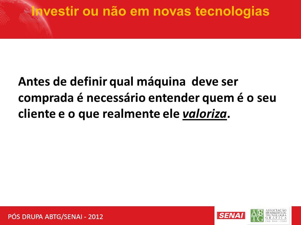 PÓS DRUPA ABTG/SENAI - 2012 Investir ou não em novas tecnologias Antes de definir qual máquina deve ser comprada é necessário entender quem é o seu cliente e o que realmente ele valoriza.