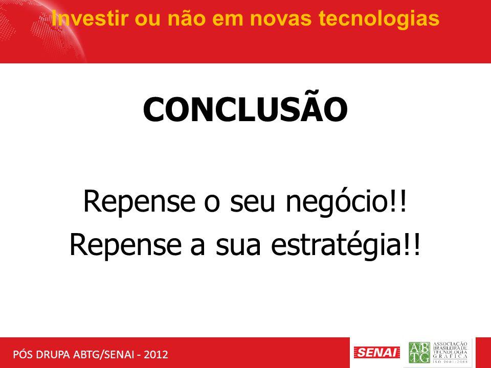 PÓS DRUPA ABTG/SENAI - 2012 Investir ou não em novas tecnologias CONCLUSÃO Repense o seu negócio!! Repense a sua estratégia!!