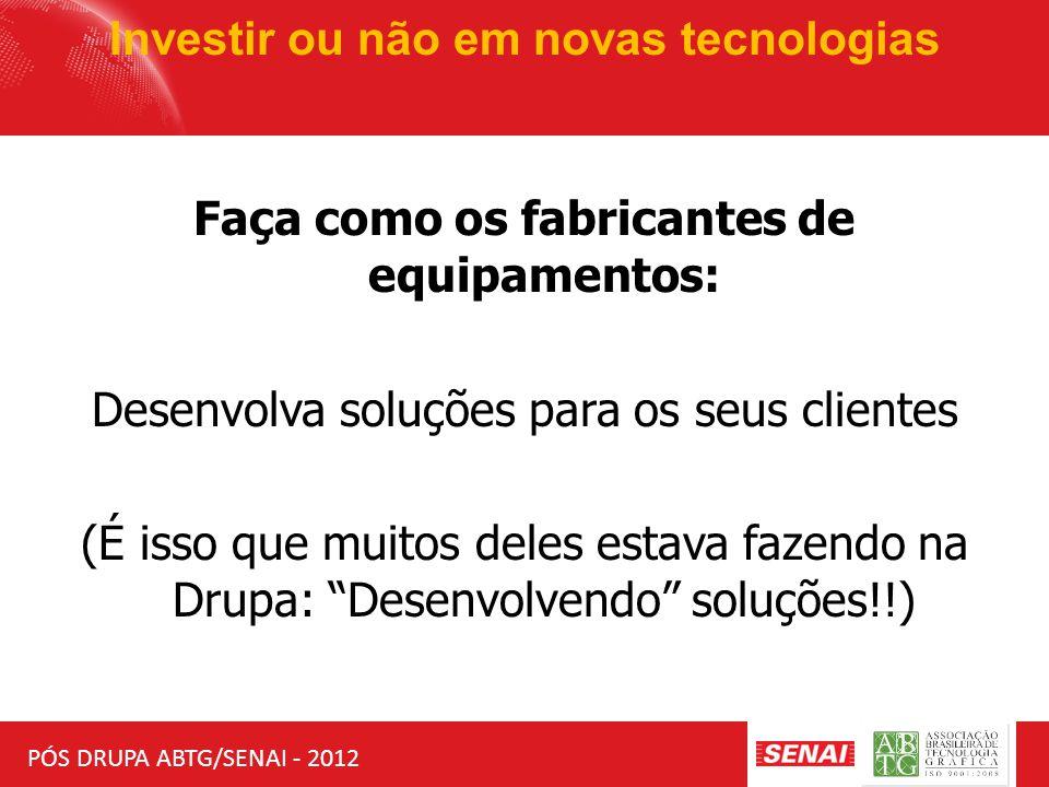 PÓS DRUPA ABTG/SENAI - 2012 Investir ou não em novas tecnologias Faça como os fabricantes de equipamentos: Desenvolva soluções para os seus clientes (É isso que muitos deles estava fazendo na Drupa: Desenvolvendo soluções!!)