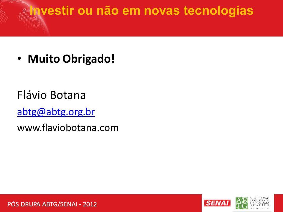 PÓS DRUPA ABTG/SENAI - 2012 Investir ou não em novas tecnologias Muito Obrigado! Flávio Botana abtg@abtg.org.br www.flaviobotana.com