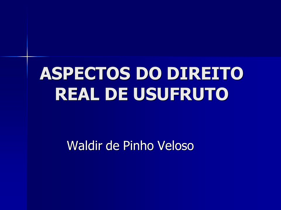 ASPECTOS DO DIREITO REAL DE USUFRUTO Waldir de Pinho Veloso